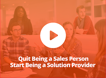 Quit Being a Sales Person & Start Being a Solution Provider